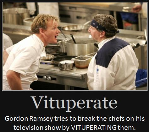 Gordon Ramsey tries to break the chefs on his television show by VITUPERATING them.