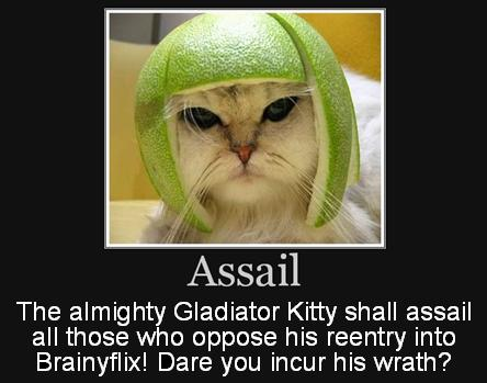 The almighty Gladiator Kitty shall assail all those who oppose his reentry into Brainyflix! Dare you incur his wrath?