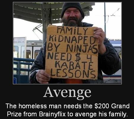 The homeless man needs the $200 Grand Prize from Brainyflix to avenge his family.