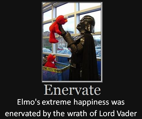 Elmo's extreme happiness was enervated by the wrath of Lord Vader